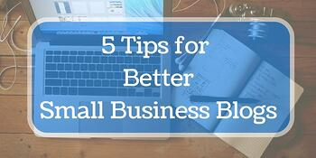 5 tips for better small business blogs